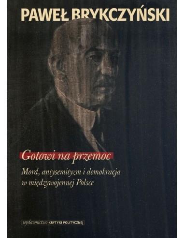 Gotowi na przemoc. Mord, antysemityzm i demokracja w międzywojennej Polsce