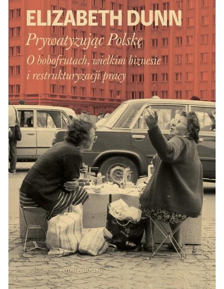Prywatyzując Polskę. O bobofrutach, wielkim biznesie i restrukturyzacji pracy